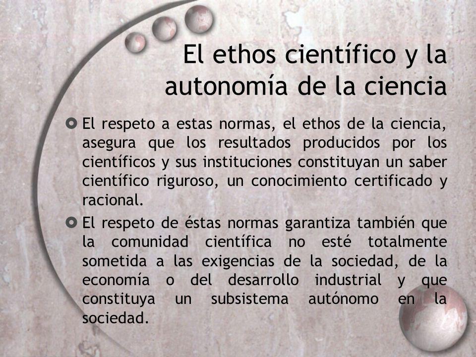 El ethos científico y la autonomía de la ciencia El respeto a estas normas, el ethos de la ciencia, asegura que los resultados producidos por los cien