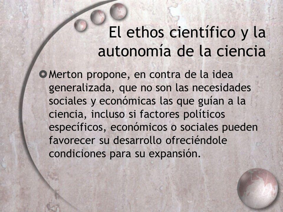 El ethos científico y la autonomía de la ciencia Merton propone, en contra de la idea generalizada, que no son las necesidades sociales y económicas l