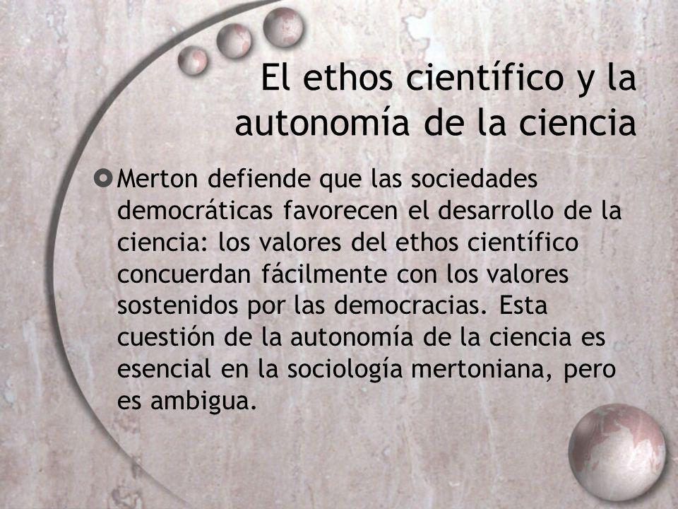 El ethos científico y la autonomía de la ciencia Merton defiende que las sociedades democráticas favorecen el desarrollo de la ciencia: los valores de