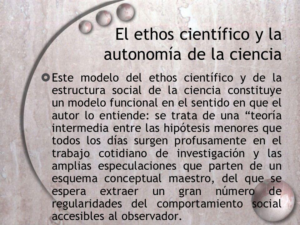 El ethos científico y la autonomía de la ciencia Este modelo del ethos científico y de la estructura social de la ciencia constituye un modelo funcion