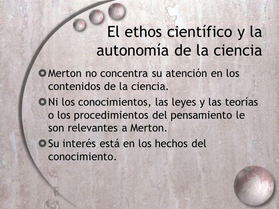 El ethos científico y la autonomía de la ciencia Merton no concentra su atención en los contenidos de la ciencia. Ni los conocimientos, las leyes y la