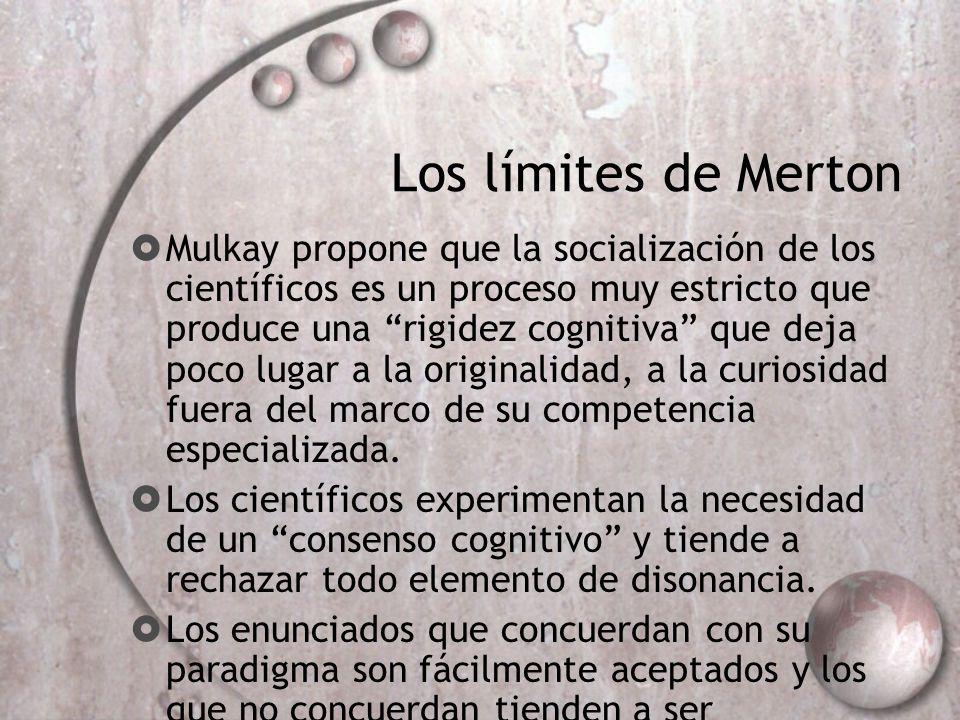 Los límites de Merton Mulkay propone que la socialización de los científicos es un proceso muy estricto que produce una rigidez cognitiva que deja poc