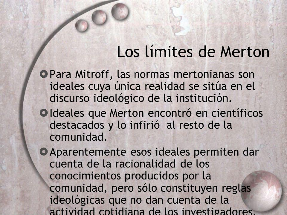 Los límites de Merton Para Mitroff, las normas mertonianas son ideales cuya única realidad se sitúa en el discurso ideológico de la institución. Ideal