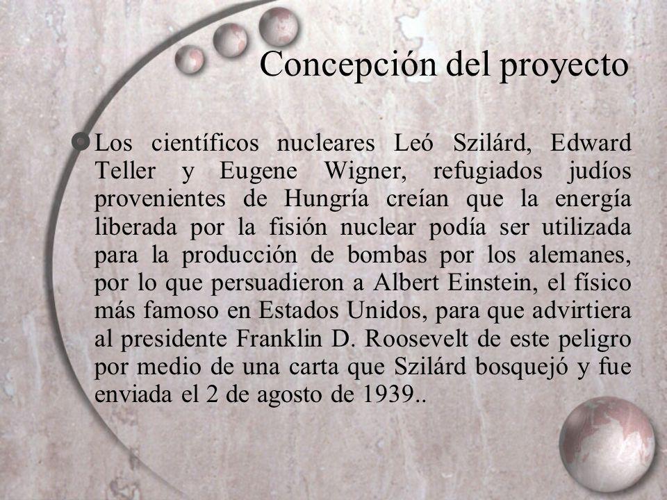 Concepción del proyecto Los científicos nucleares Leó Szilárd, Edward Teller y Eugene Wigner, refugiados judíos provenientes de Hungría creían que la