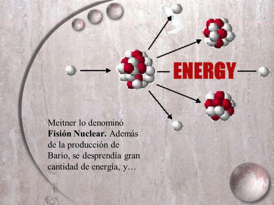 Meitner lo denominó Fisión Nuclear. Además de la producción de Bario, se desprendía gran cantidad de energía, y…