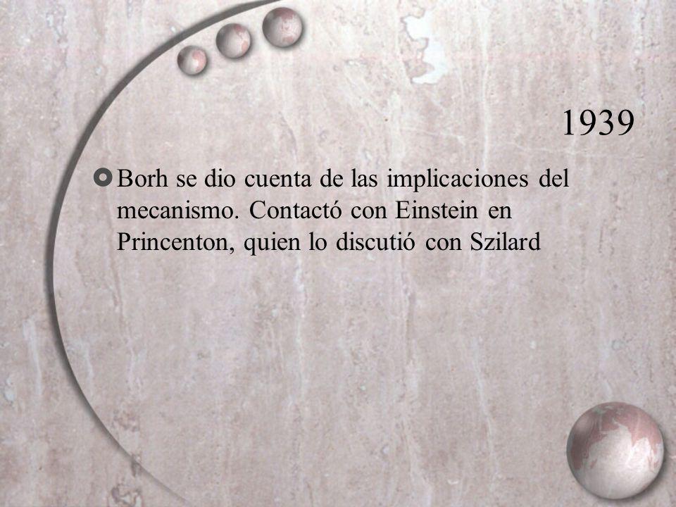1939 Borh se dio cuenta de las implicaciones del mecanismo. Contactó con Einstein en Princenton, quien lo discutió con Szilard