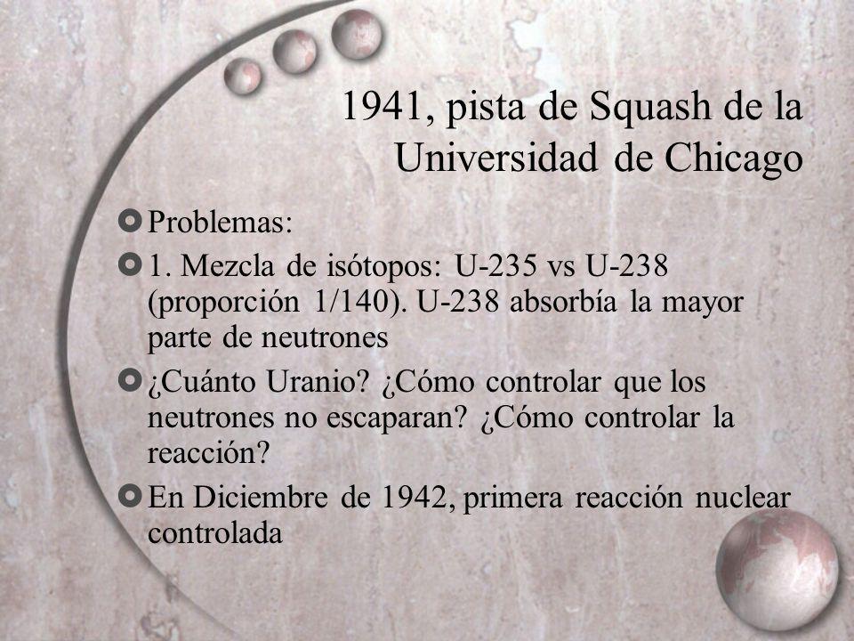1941, pista de Squash de la Universidad de Chicago Problemas: 1. Mezcla de isótopos: U-235 vs U-238 (proporción 1/140). U-238 absorbía la mayor parte