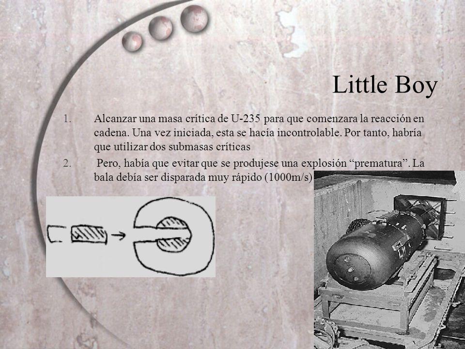 Little Boy 1.Alcanzar una masa crítica de U-235 para que comenzara la reacción en cadena. Una vez iniciada, esta se hacía incontrolable. Por tanto, ha