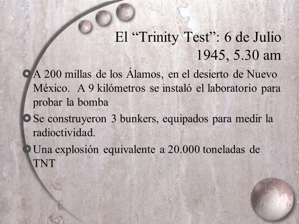 El Trinity Test: 6 de Julio 1945, 5.30 am A 200 millas de los Álamos, en el desierto de Nuevo México. A 9 kilómetros se instaló el laboratorio para pr