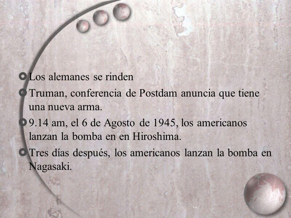 Los alemanes se rinden Truman, conferencia de Postdam anuncia que tiene una nueva arma. 9.14 am, el 6 de Agosto de 1945, los americanos lanzan la bomb