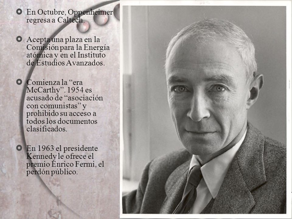 En Octubre, Oppenheimer regresa a Caltech. Acepta una plaza en la Comisión para la Energía atómica y en el Instituto de Estudios Avanzados. Comienza l