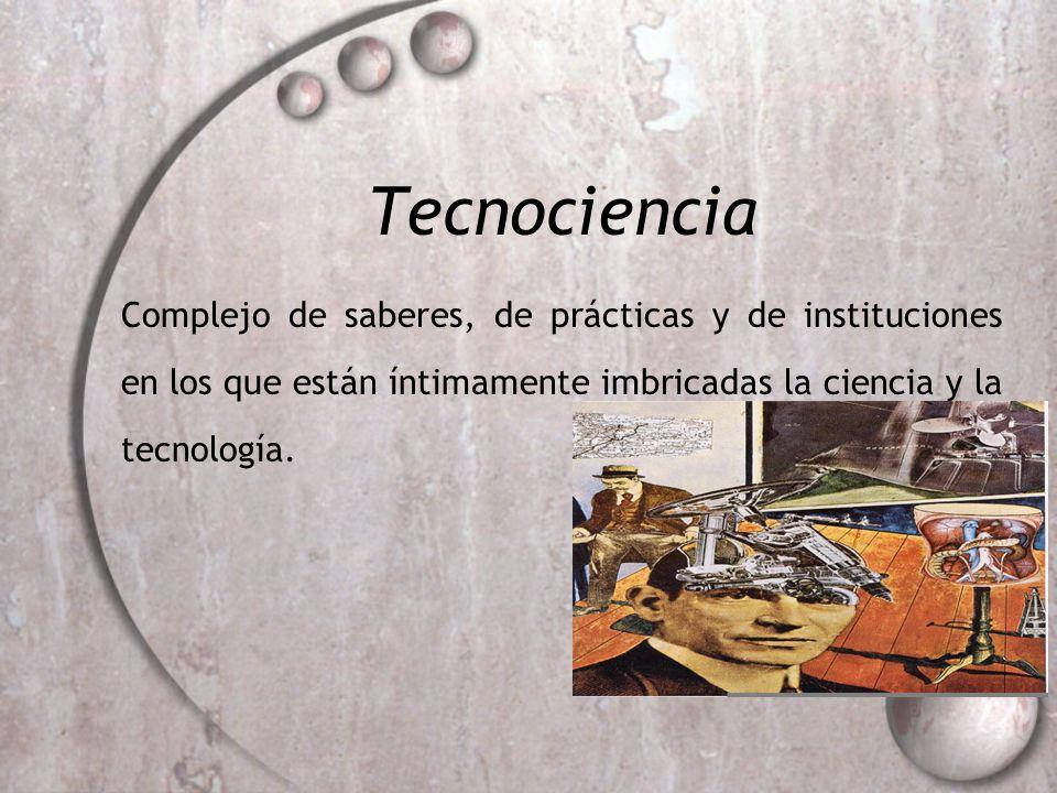 Tecnociencia Complejo de saberes, de prácticas y de instituciones en los que están íntimamente imbricadas la ciencia y la tecnología.