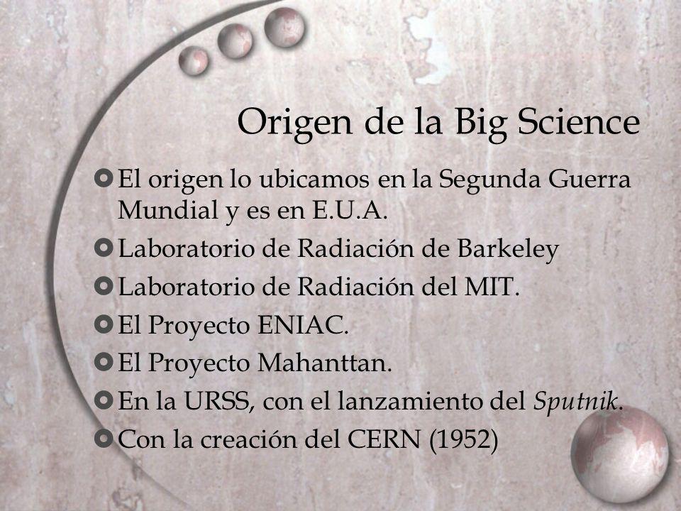 Características de la Big Science Financiación gubernamental Integración de científicos y tecnólogos Contrato social de la ciencia Macrociencia industrializada La política científica La agencia macrocientífica