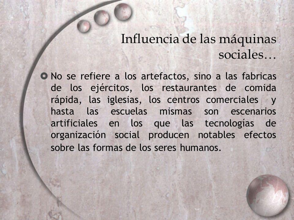 Influencia de las máquinas sociales… No se refiere a los artefactos, sino a las fabricas de los ejércitos, los restaurantes de comida rápida, las igle