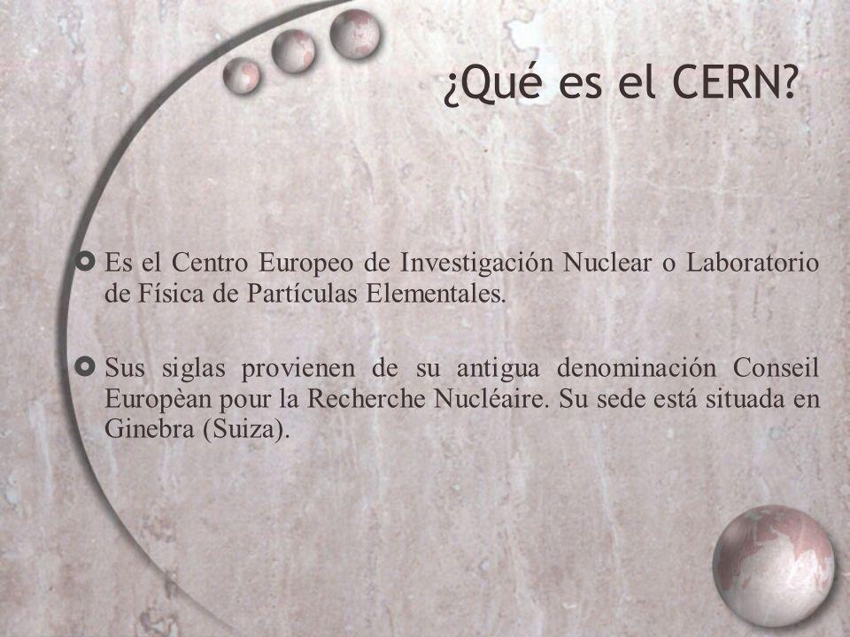 ¿Qué es el CERN? Es el Centro Europeo de Investigación Nuclear o Laboratorio de Física de Partículas Elementales. Sus siglas provienen de su antigua d