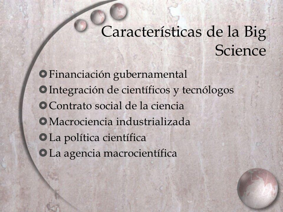 Características de la Big Science Financiación gubernamental Integración de científicos y tecnólogos Contrato social de la ciencia Macrociencia indust