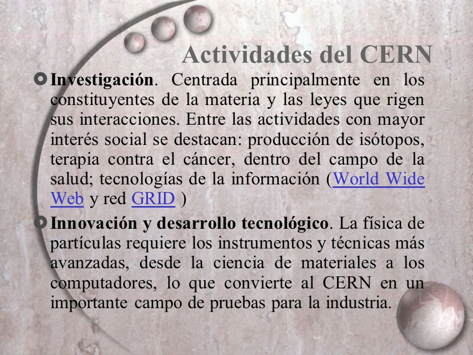 Actividades del CERN Investigación. Centrada principalmente en los constituyentes de la materia y las leyes que rigen sus interacciones. Entre las act