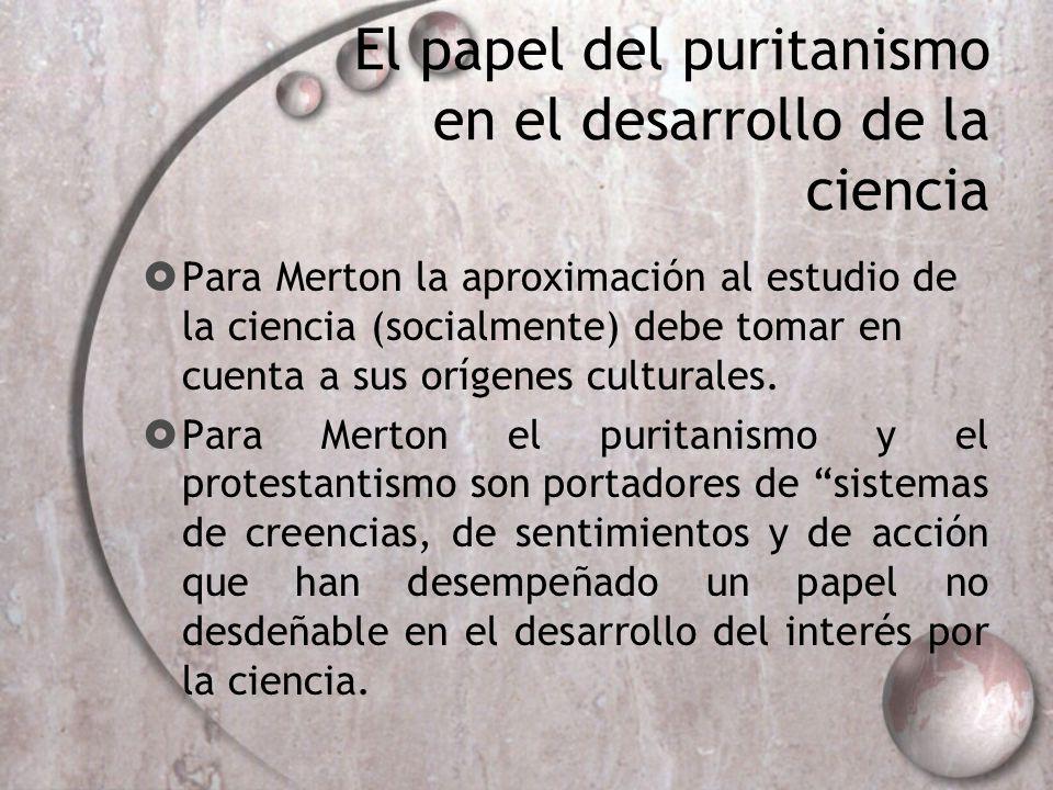El papel del puritanismo en el desarrollo de la ciencia Aunque no aclara Merton por completo los caminos por los cuales los valores del puritanismo favorecieron la expansión de la ciencia.