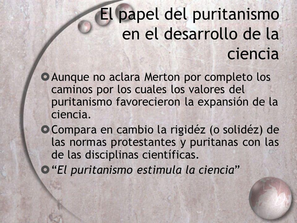El papel del puritanismo en el desarrollo de la ciencia Aunque no aclara Merton por completo los caminos por los cuales los valores del puritanismo fa