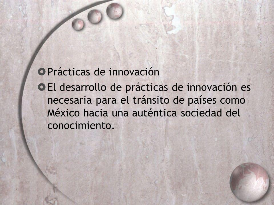 Prácticas de innovación El desarrollo de prácticas de innovación es necesaria para el tránsito de países como México hacia una auténtica sociedad del