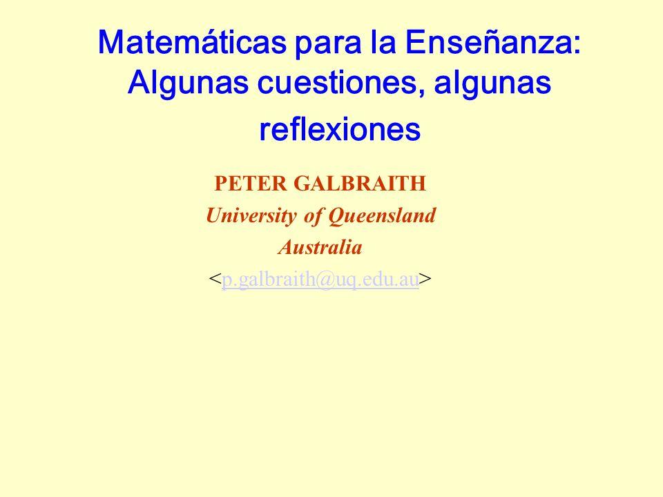 Matemáticas para la Enseñanza: Algunas cuestiones, algunas reflexiones PETER GALBRAITH University of Queensland Australia p.galbraith@uq.edu.au