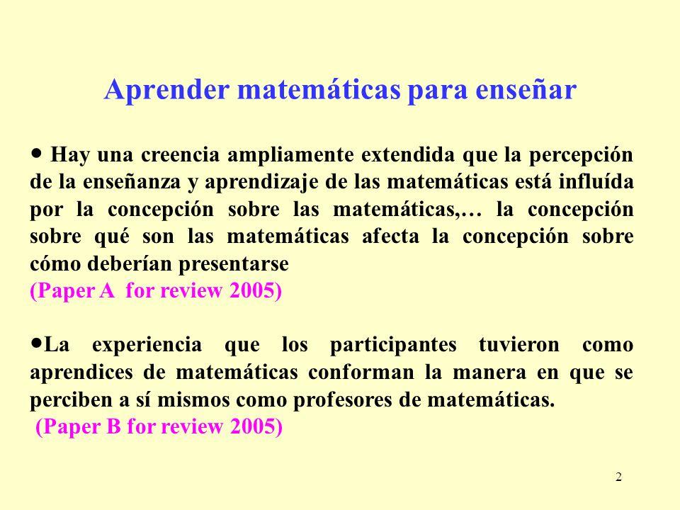 2 Aprender matemáticas para enseñar Hay una creencia ampliamente extendida que la percepción de la enseñanza y aprendizaje de las matemáticas está inf