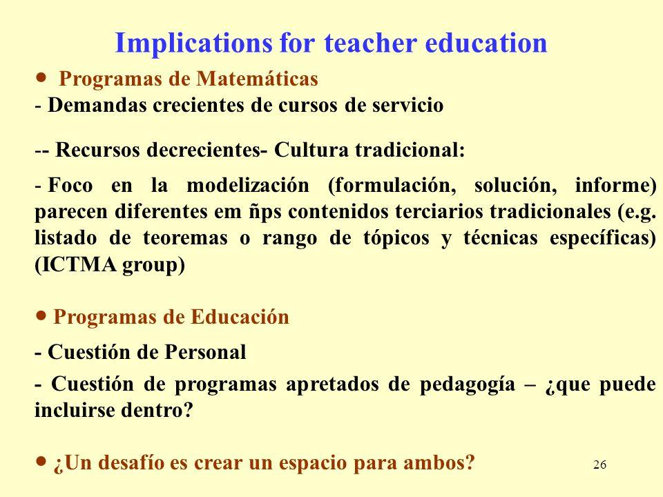 26 Implications for teacher education Programas de Matemáticas - Demandas crecientes de cursos de servicio -- Recursos decrecientes- Cultura tradicion