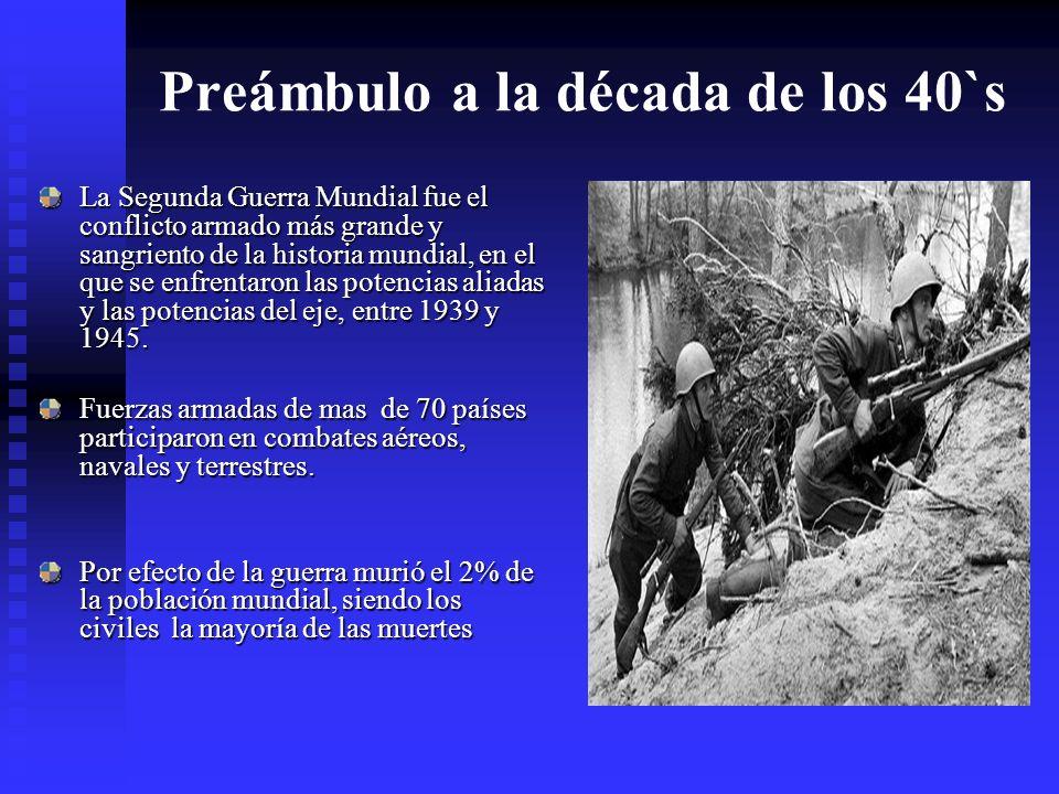 Preámbulo a la década de los 40`s La Segunda Guerra Mundial fue el conflicto armado más grande y sangriento de la historia mundial, en el que se enfrentaron las potencias aliadas y las potencias del eje, entre 1939 y 1945.