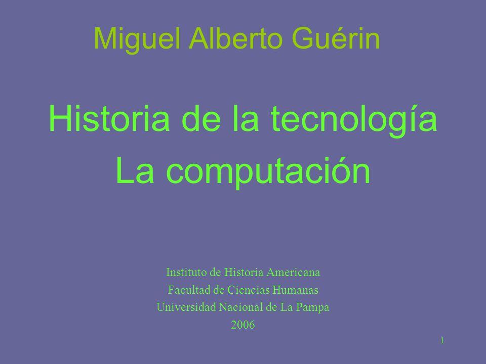 1 Miguel Alberto Guérin Historia de la tecnología La computación Instituto de Historia Americana Facultad de Ciencias Humanas Universidad Nacional de
