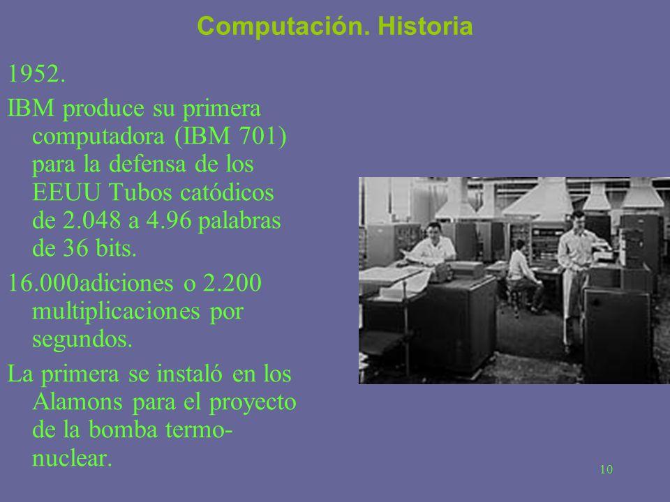 10 Computación. Historia 1952. IBM produce su primera computadora (IBM 701) para la defensa de los EEUU Tubos catódicos de 2.048 a 4.96 palabras de 36