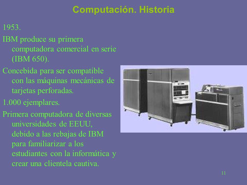 11 Computación. Historia 1953. IBM produce su primera computadora comercial en serie (IBM 650). Concebida para ser compatible con las máquinas mecánic