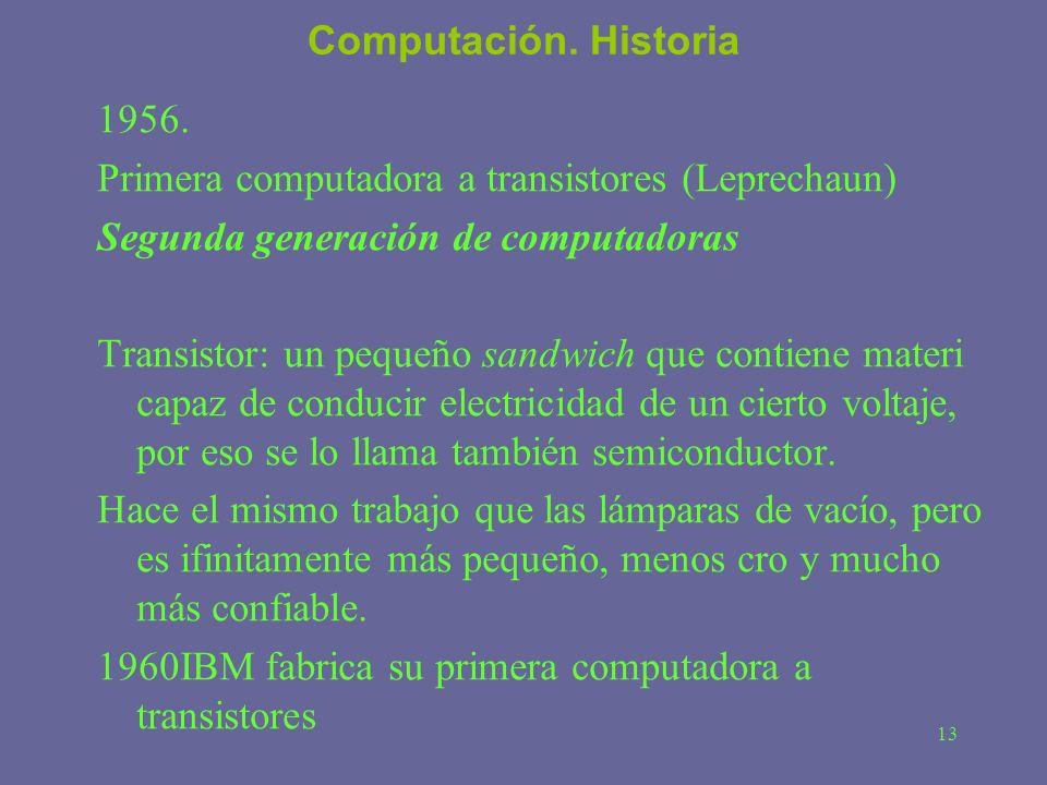 13 Computación. Historia 1956. Primera computadora a transistores (Leprechaun) Segunda generación de computadoras Transistor: un pequeño sandwich que