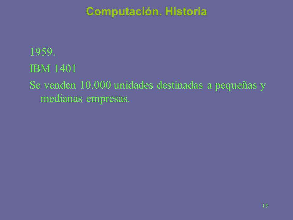 15 Computación. Historia 1959. IBM 1401 Se venden 10.000 unidades destinadas a pequeñas y medianas empresas.