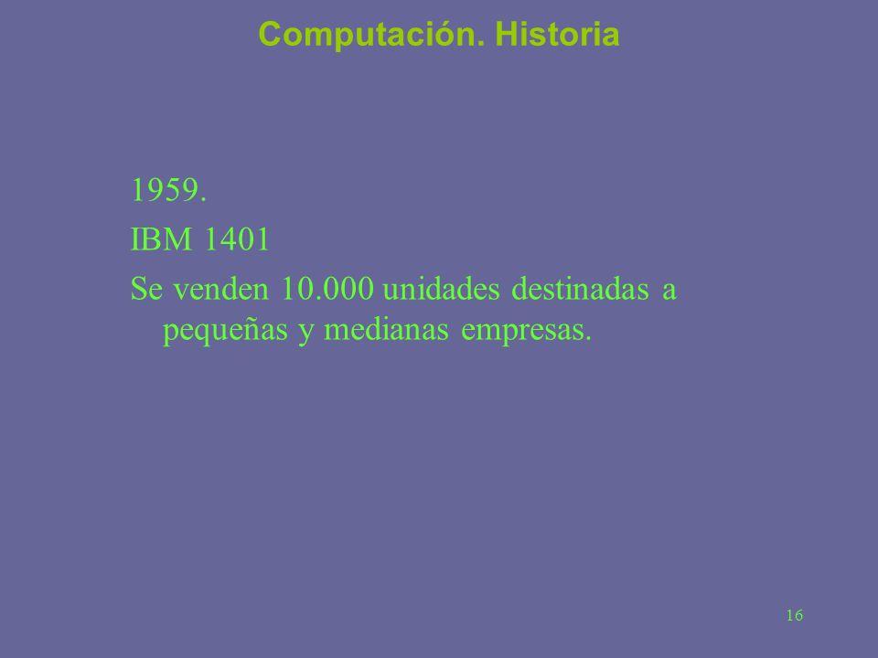 16 Computación. Historia 1959. IBM 1401 Se venden 10.000 unidades destinadas a pequeñas y medianas empresas.
