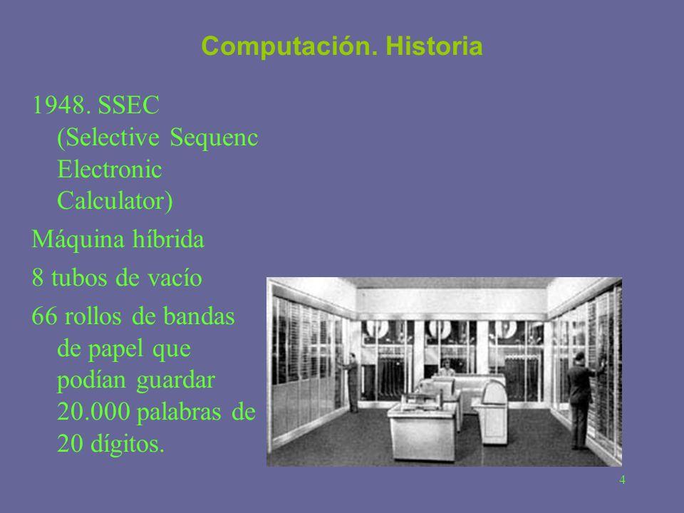 4 Computación. Historia 1948. SSEC (Selective Sequenc Electronic Calculator) Máquina híbrida 8 tubos de vacío 66 rollos de bandas de papel que podían
