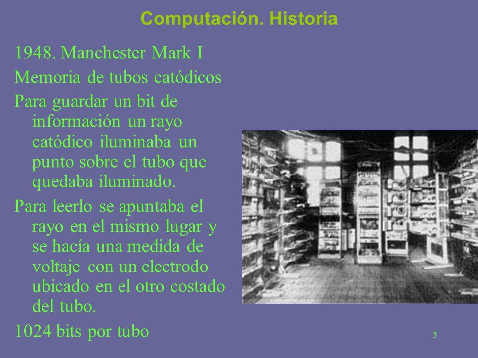 5 Computación. Historia 1948. Manchester Mark I Memoria de tubos catódicos Para guardar un bit de información un rayo catódico iluminaba un punto sobr