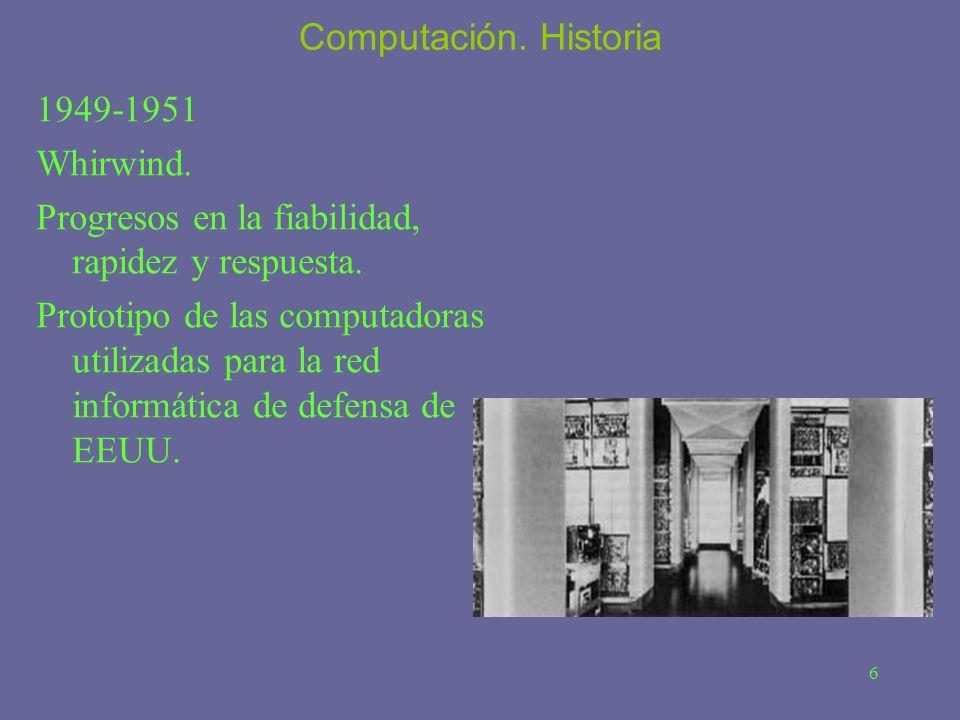 6 Computación. Historia 1949-1951 Whirwind. Progresos en la fiabilidad, rapidez y respuesta. Prototipo de las computadoras utilizadas para la red info