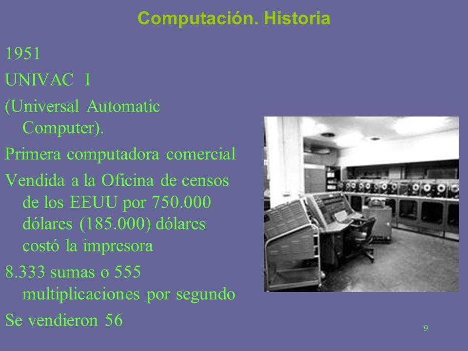 9 Computación. Historia 1951 UNIVAC I (Universal Automatic Computer). Primera computadora comercial Vendida a la Oficina de censos de los EEUU por 750