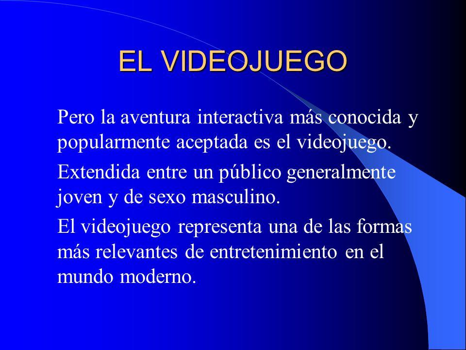 EL VIDEOJUEGO Pero la aventura interactiva más conocida y popularmente aceptada es el videojuego.