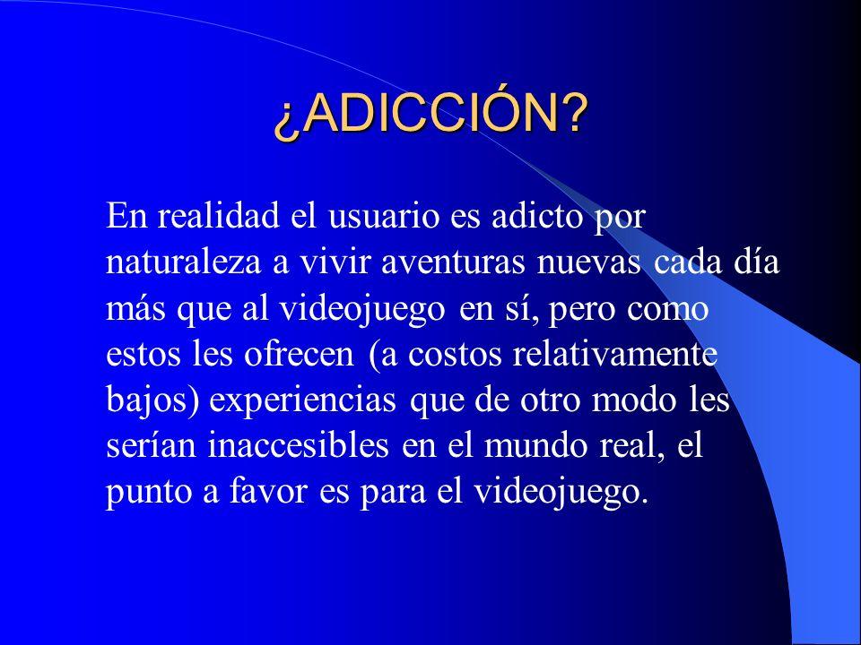 ¿ADICCIÓN? En realidad el usuario es adicto por naturaleza a vivir aventuras nuevas cada día más que al videojuego en sí, pero como estos les ofrecen