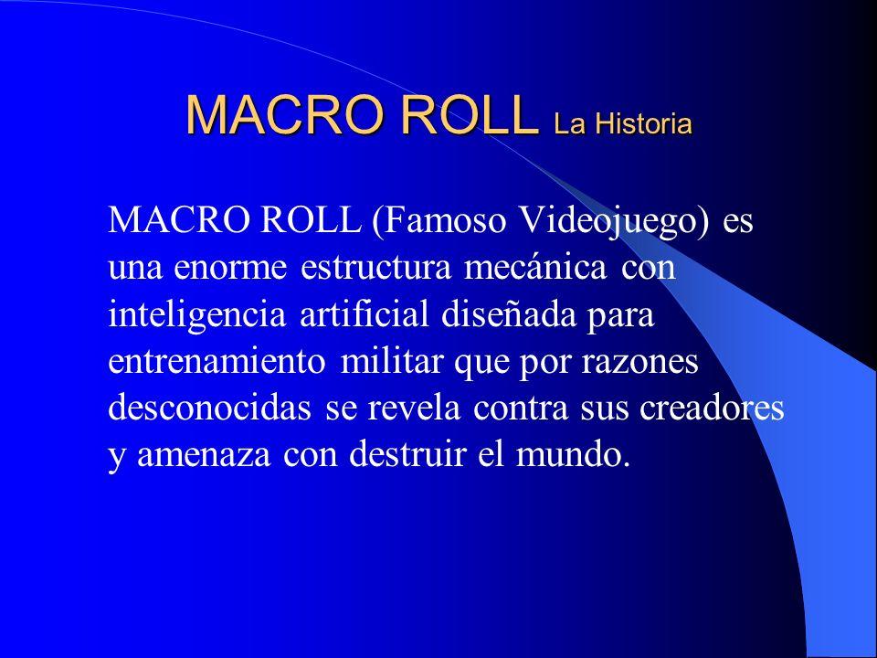 MACRO ROLL La Historia MACRO ROLL (Famoso Videojuego) es una enorme estructura mecánica con inteligencia artificial diseñada para entrenamiento militar que por razones desconocidas se revela contra sus creadores y amenaza con destruir el mundo.