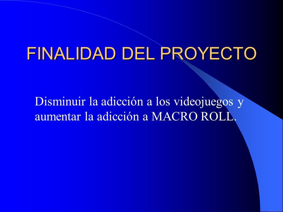 FINALIDAD DEL PROYECTO Disminuir la adicción a los videojuegos y aumentar la adicción a MACRO ROLL.