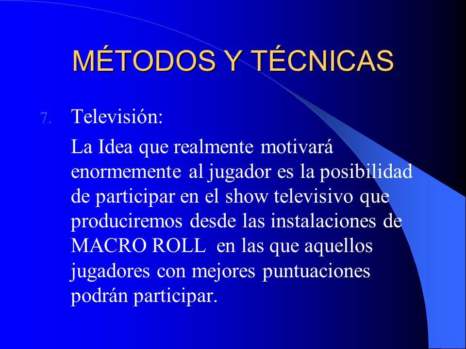 MÉTODOS Y TÉCNICAS 7. Televisión: La Idea que realmente motivará enormemente al jugador es la posibilidad de participar en el show televisivo que prod
