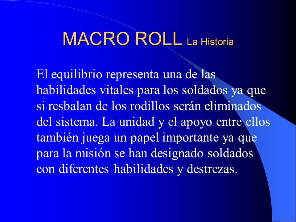 MACRO ROLL La Historia El equilibrio representa una de las habilidades vitales para los soldados ya que si resbalan de los rodillos serán eliminados del sistema.