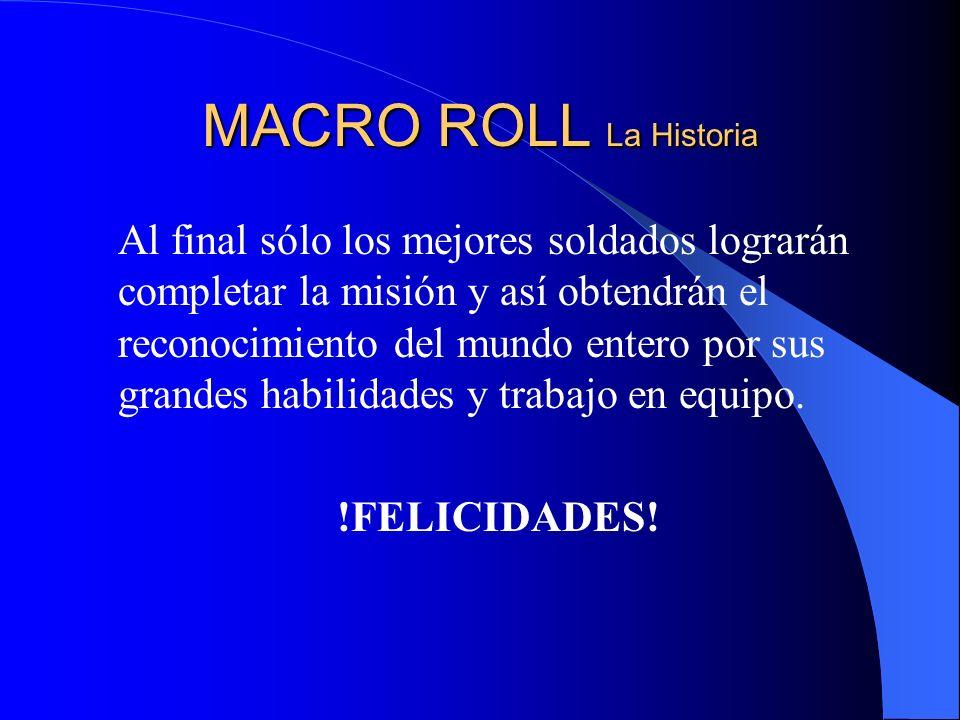 MACRO ROLL La Historia Al final sólo los mejores soldados lograrán completar la misión y así obtendrán el reconocimiento del mundo entero por sus grandes habilidades y trabajo en equipo.
