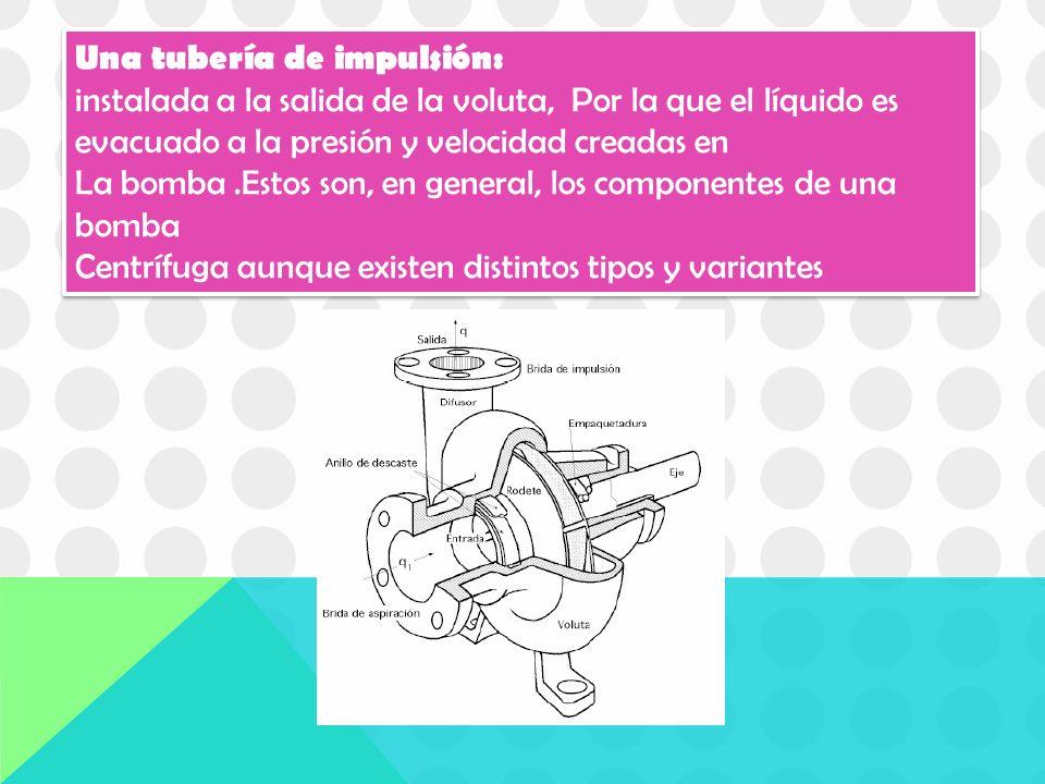 Una tubería de impulsión: instalada a la salida de la voluta, Por la que el líquido es evacuado a la presión y velocidad creadas en La bomba.Estos son