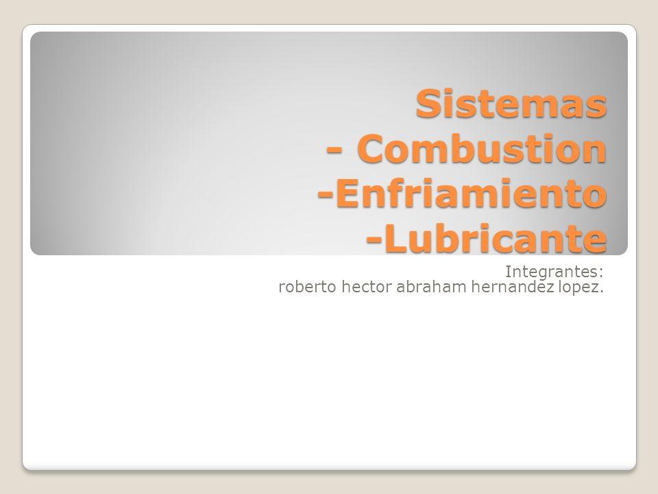 Sistemas - Combustion -Enfriamiento -Lubricante Integrantes: roberto hector abraham hernandez lopez.