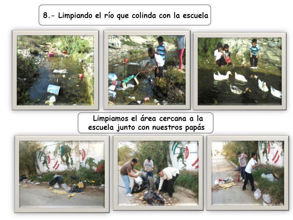 8.- Limpiando el río que colinda con la escuela Limpiamos el área cercana a la escuela junto con nuestros papás