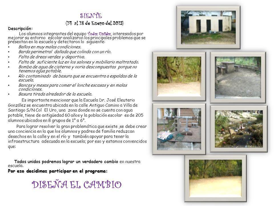 SIENTE (14 al 18 de Enero del 2013) Descripción: Los alumnos integrantes del equipo Todos Uniidos, interesados por mejorar su entorno escolar analizar