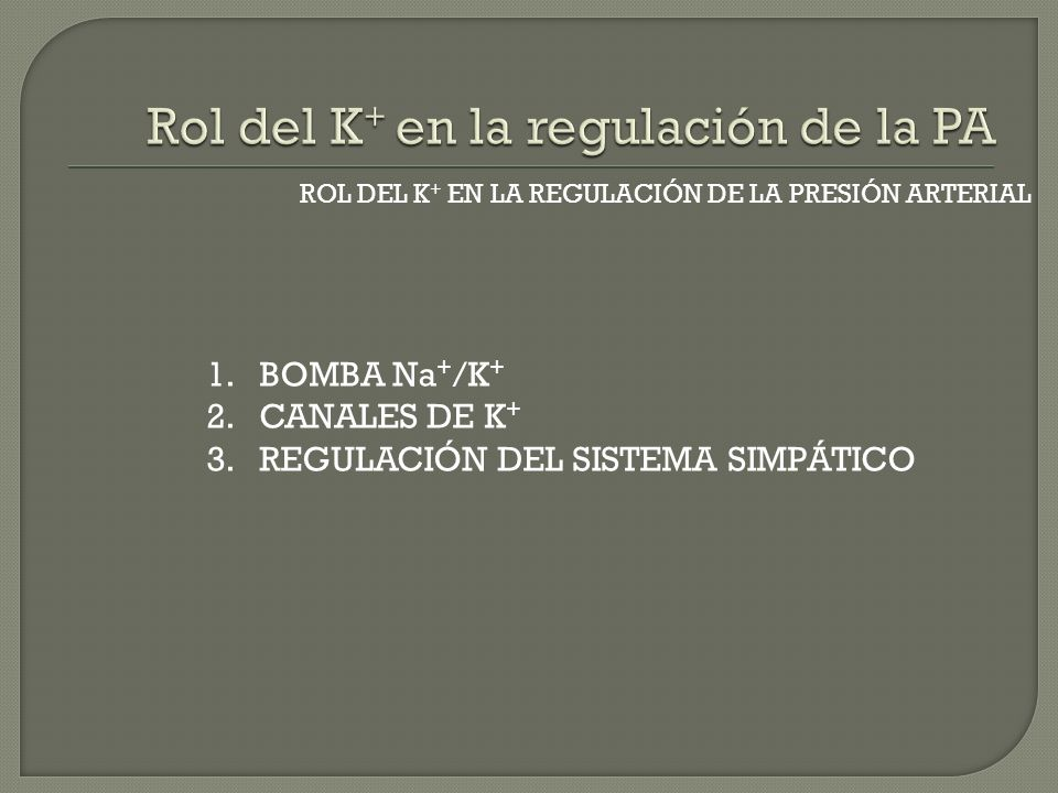 ROL DEL K + EN LA REGULACIÓN DE LA PRESIÓN ARTERIAL 1.BOMBA Na + /K + 2.CANALES DE K + 3.REGULACIÓN DEL SISTEMA SIMPÁTICO